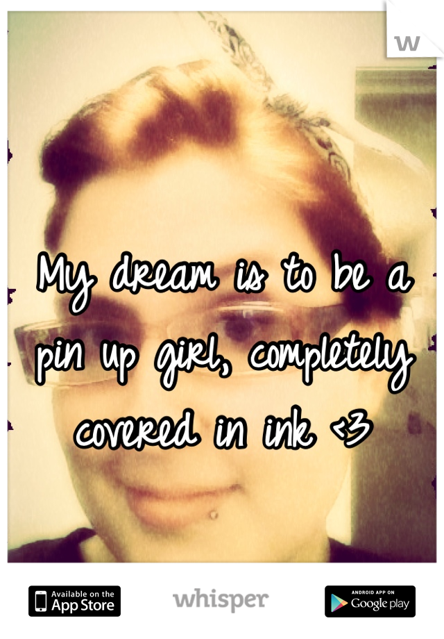 My dream is to be a pin up girl, completely covered in ink <3