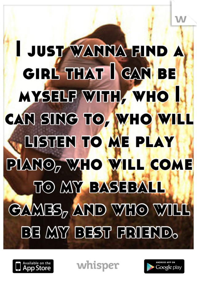 I just wanna find a girl that I can be myself with, who I can sing to, who will listen to me play piano, who will come to my baseball games, and who will be my best friend.