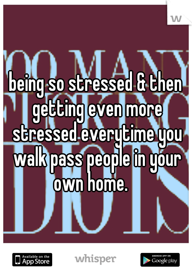 being so stressed & then getting even more stressed everytime you walk pass people in your own home.
