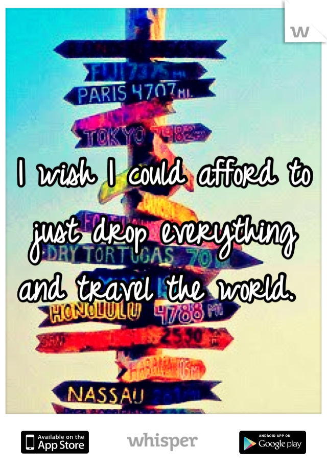 I wish I could afford to just drop everything and travel the world.