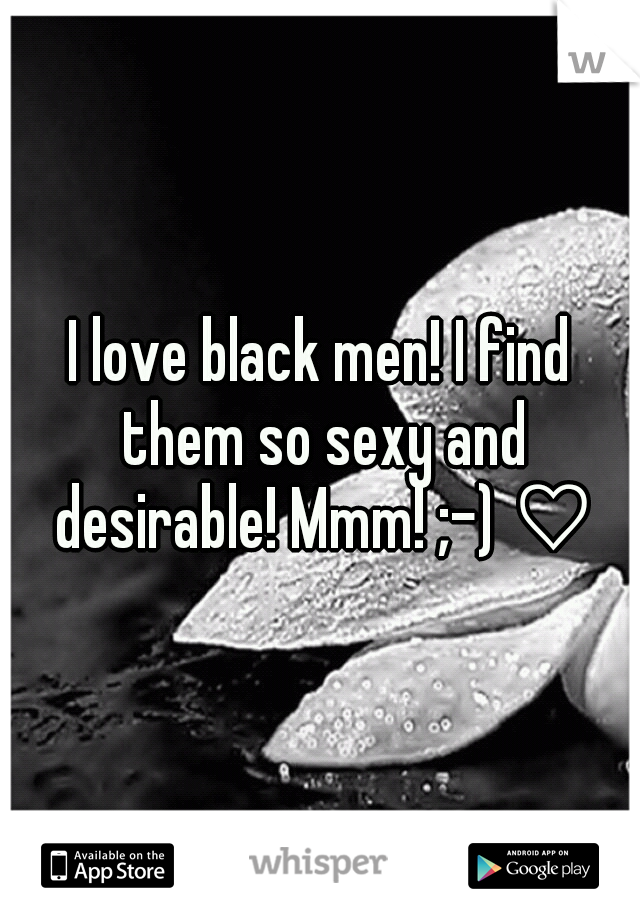 I love black men! I find them so sexy and desirable! Mmm! ;-) ♡♡