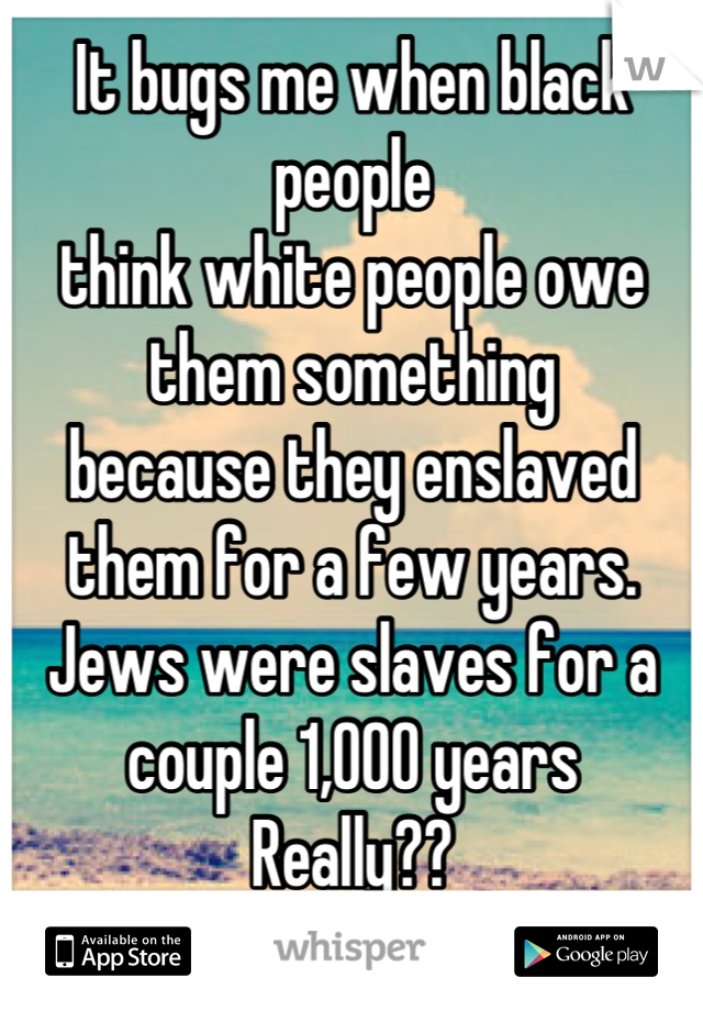 It bugs me when black people  think white people owe them something because they enslaved them for a few years.  Jews were slaves for a couple 1,000 years Really??