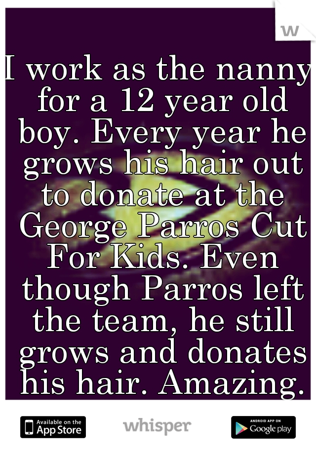 I work as the nanny for a 12 year old boy. Every year he grows his hair out to donate at the George Parros Cut For Kids. Even though Parros left the team, he still grows and donates his hair. Amazing.