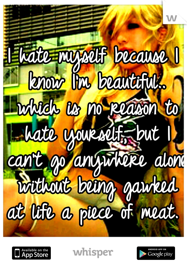 I hate myself because I know I'm beautiful.. which is no reason to hate yourself, but I can't go anywhere alone without being gawked at life a piece of meat.