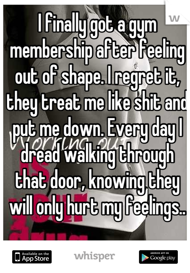I finally got a gym membership after feeling out of shape. I regret it, they treat me like shit and put me down. Every day I dread walking through that door, knowing they will only hurt my feelings..