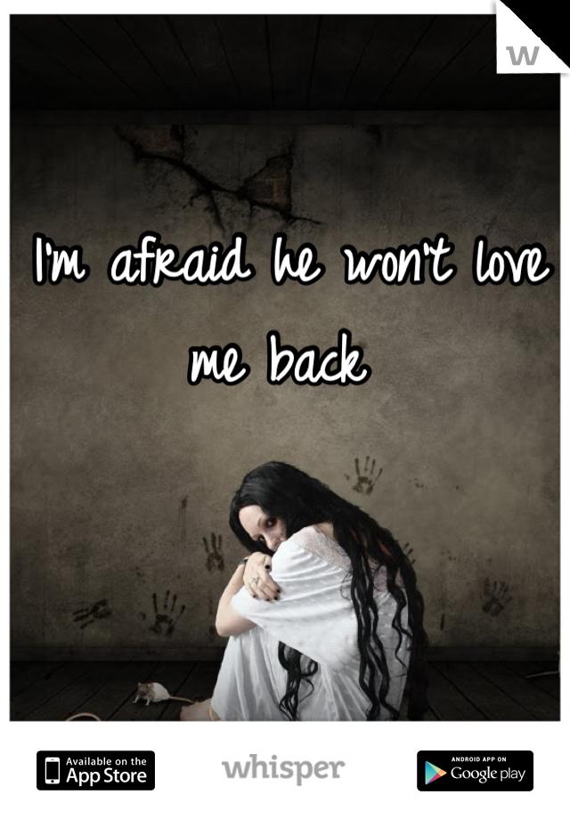 I'm afraid he won't love me back
