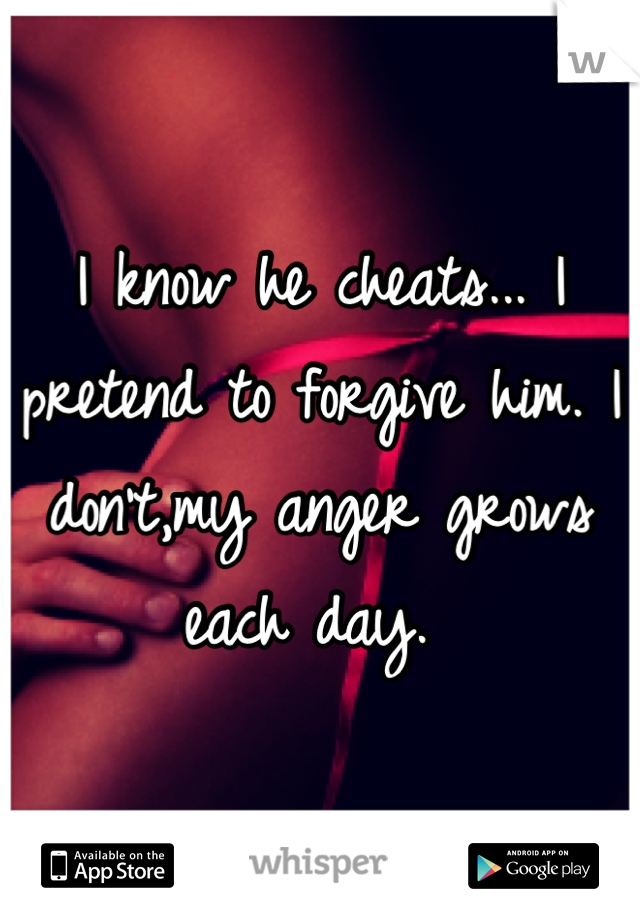 I know he cheats... I pretend to forgive him. I don't,my anger grows each day.