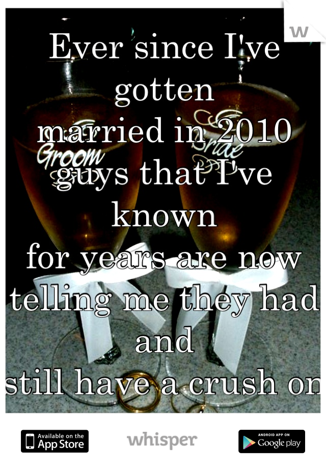 Ever since I've gotten  married in 2010 guys that I've known  for years are now  telling me they had and  still have a crush on me :/