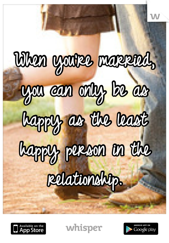 When you're married, you can only be as happy as the least happy person in the relationship.