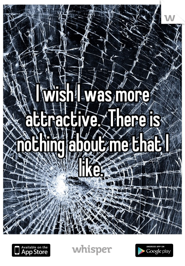 I wish I was more attractive.  There is nothing about me that I like.