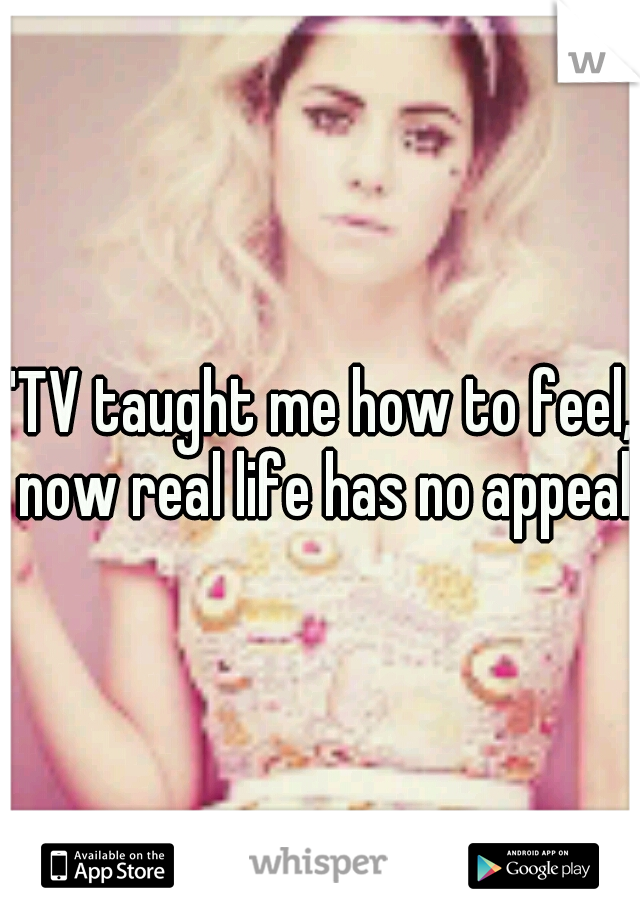 """TV taught me how to feel, now real life has no appeal"""