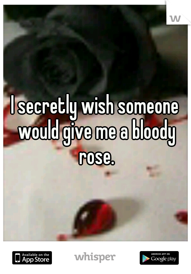 I secretly wish someone would give me a bloody rose.