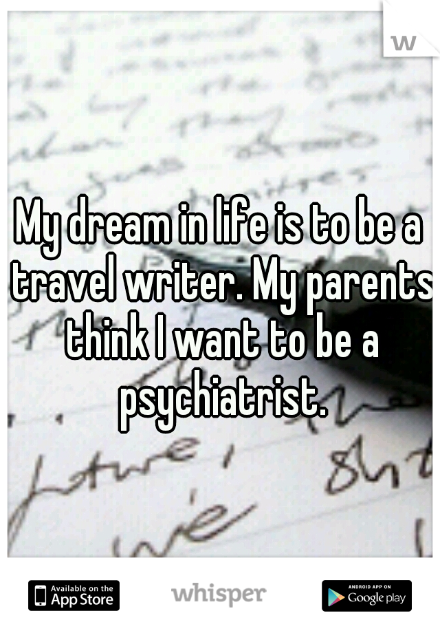 My dream in life is to be a travel writer. My parents think I want to be a psychiatrist.