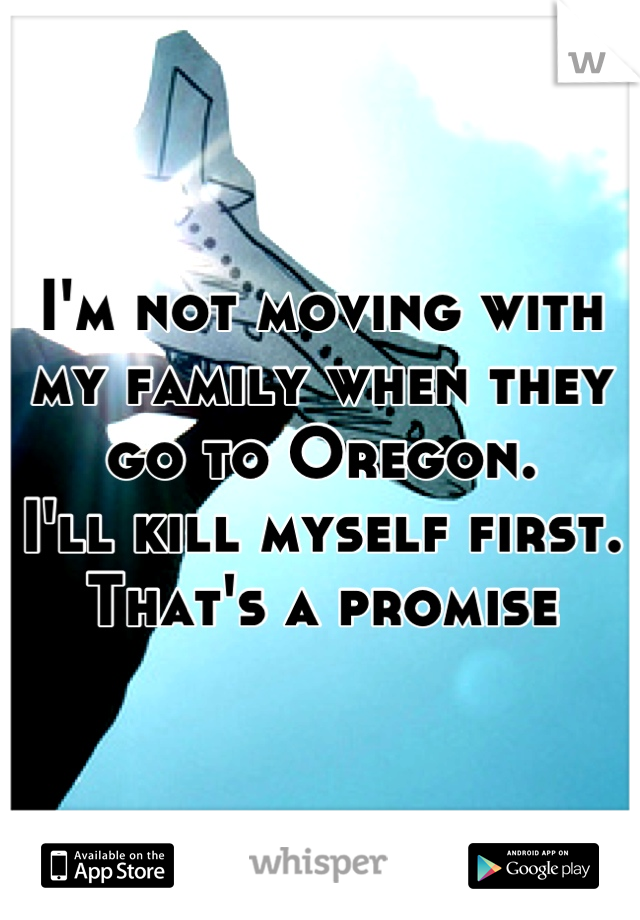 I'm not moving with my family when they go to Oregon.  I'll kill myself first. That's a promise