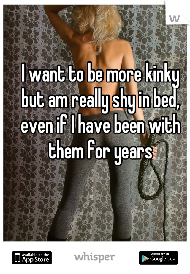 I want to be more kinky but am really shy in bed, even if I have been with them for years