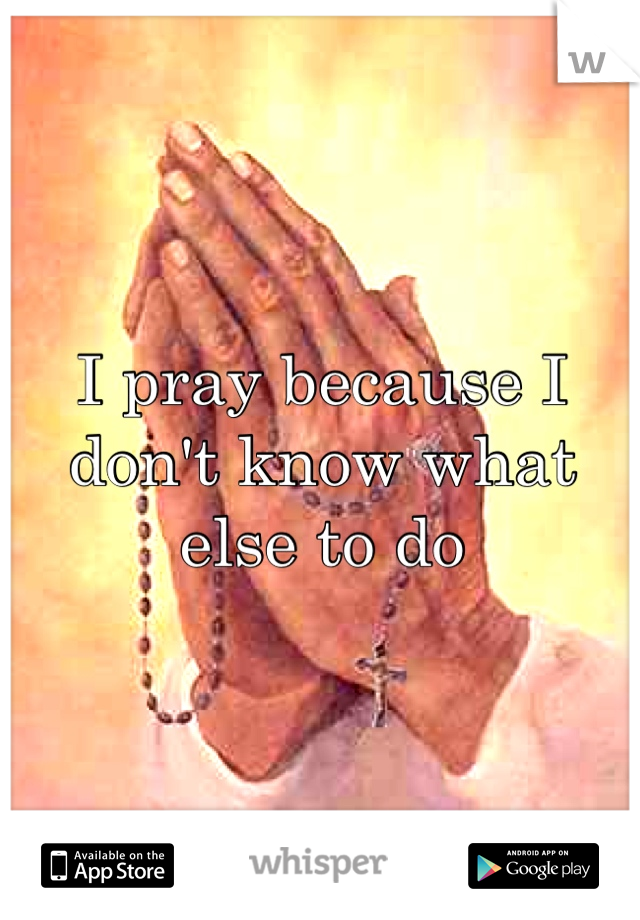 I pray because I don't know what else to do