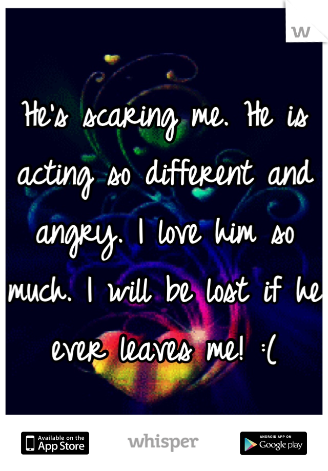 He's scaring me. He is acting so different and angry. I love him so much. I will be lost if he ever leaves me! :(