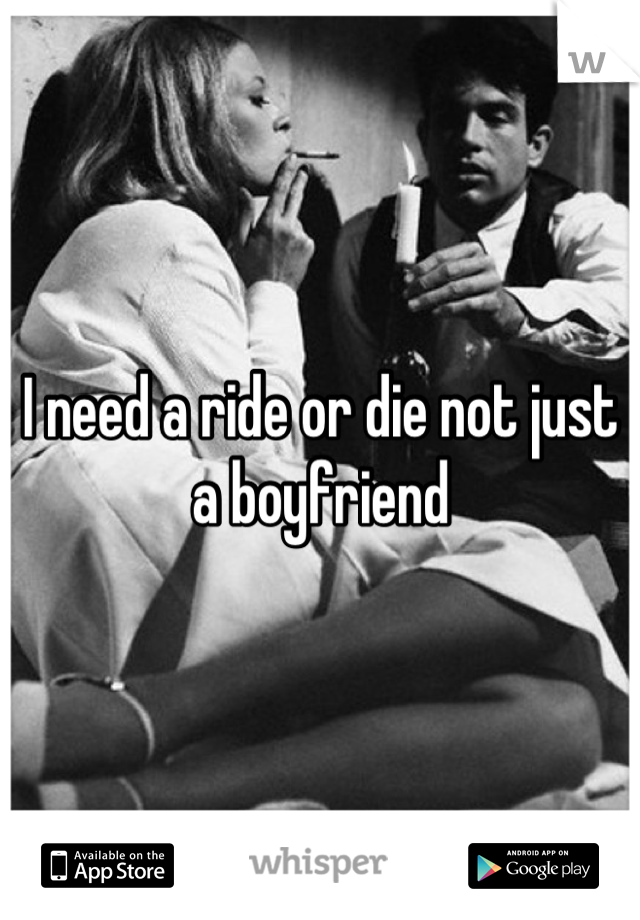 I need a ride or die not just a boyfriend