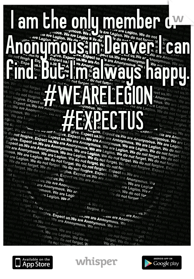I am the only member of Anonymous in Denver I can find. But I'm always happy. #WEARELEGION  #EXPECTUS