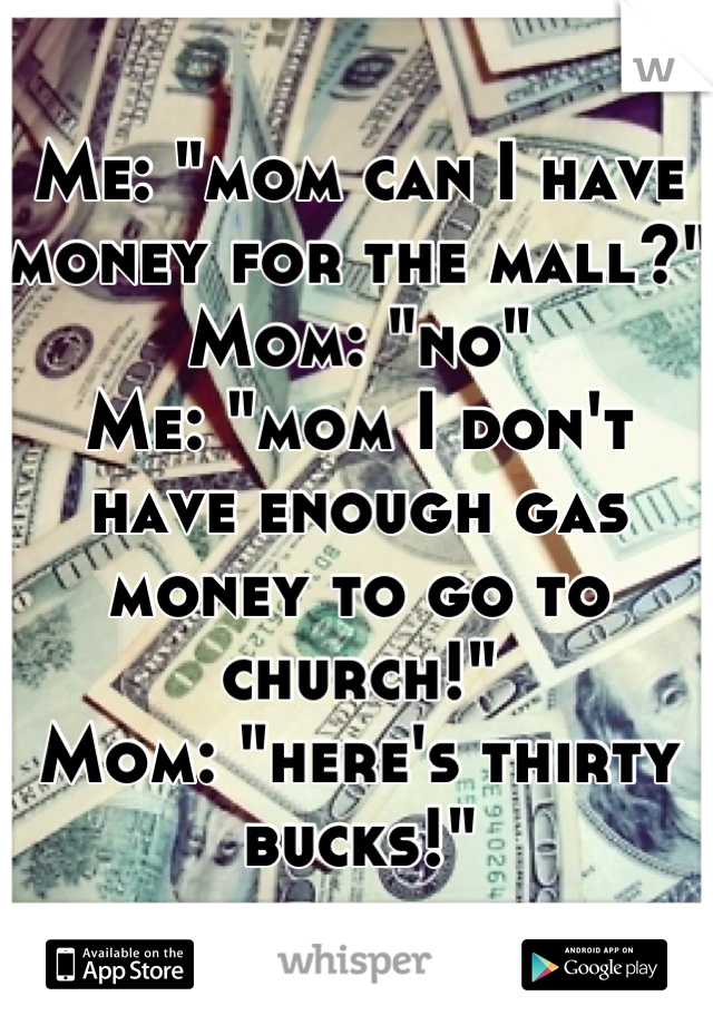 """Me: """"mom can I have money for the mall?"""" Mom: """"no"""" Me: """"mom I don't have enough gas money to go to church!""""  Mom: """"here's thirty bucks!"""""""