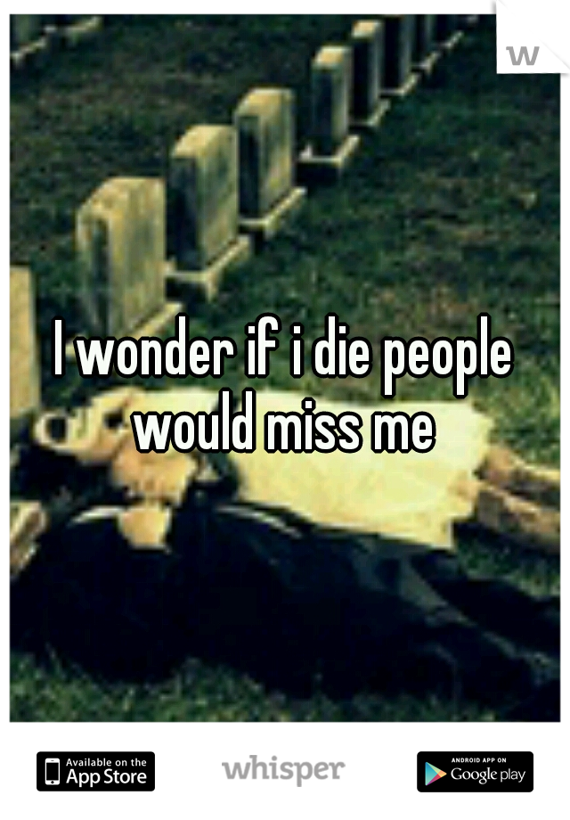 I wonder if i die people would miss me