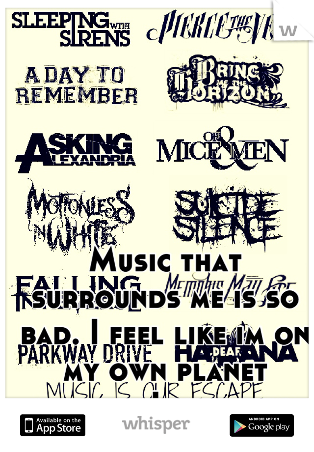 Music that surrounds me is so bad. I feel like im on my own planet because I listen to these bands....