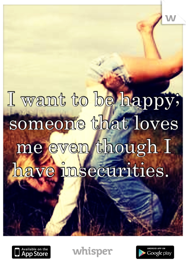 I want to be happy; someone that loves me even though I have insecurities.