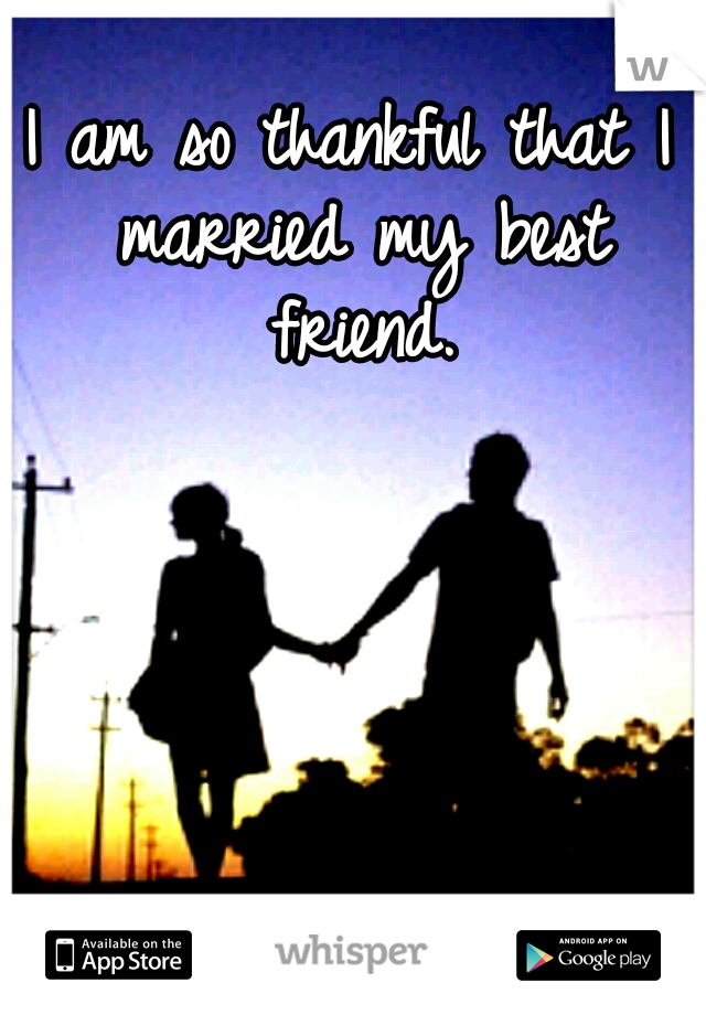 I am so thankful that I married my best friend.