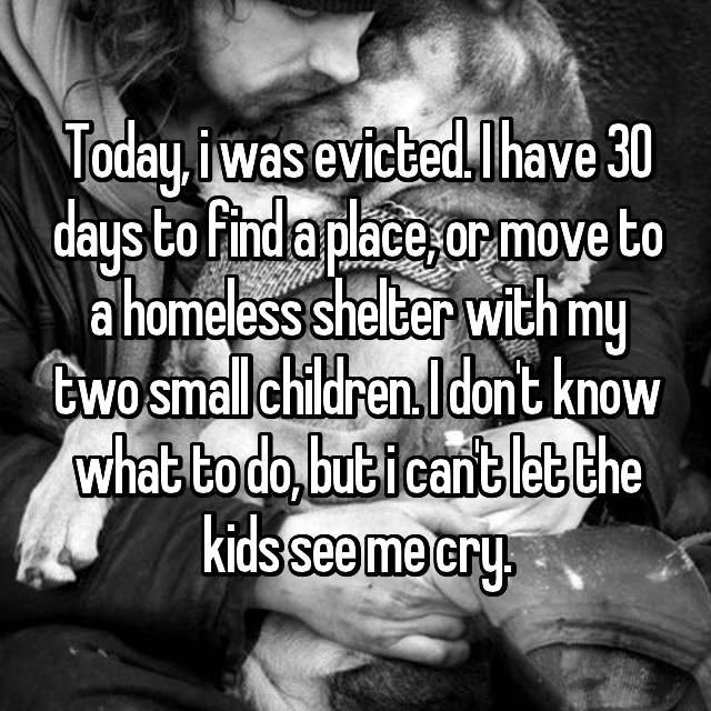 Today, i was evicted. I have 30 days to find a place, or move to a homeless shelter with my two small children. I don't know what to do, but i can't let the kids see me cry.