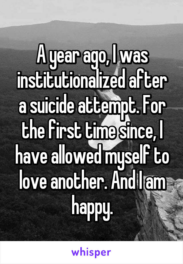 A year ago, I was institutionalized after a suicide attempt. For the first time since, I have allowed myself to love another. And I am happy.