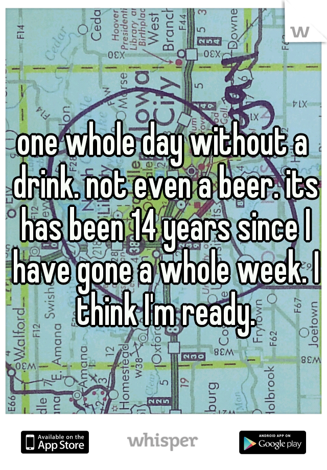 one whole day without a drink. not even a beer. its has been 14 years since I have gone a whole week. I think I'm ready.