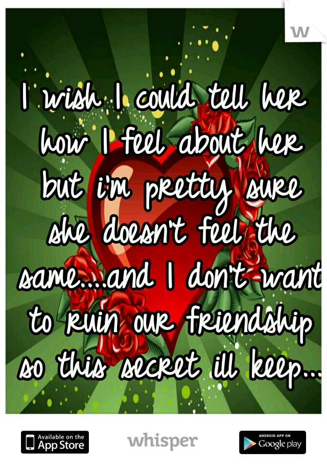 I wish I could tell her how I feel about her but i'm pretty sure she doesn't feel the same....and I don't want to ruin our friendship so this secret ill keep...