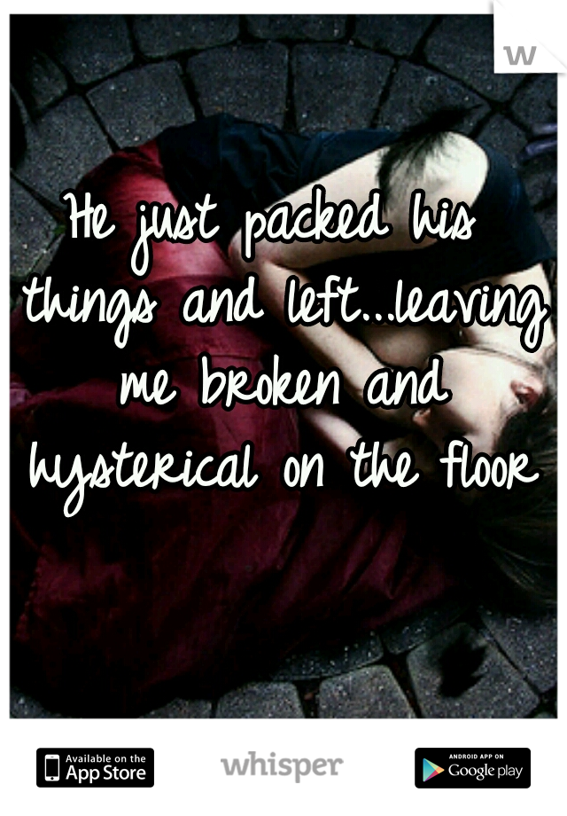 He just packed his things and left...leaving me broken and hysterical on the floor