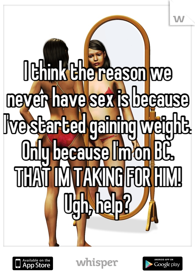 I think the reason we never have sex is because I've started gaining weight. Only because I'm on BC. THAT IM TAKING FOR HIM! Ugh, help?