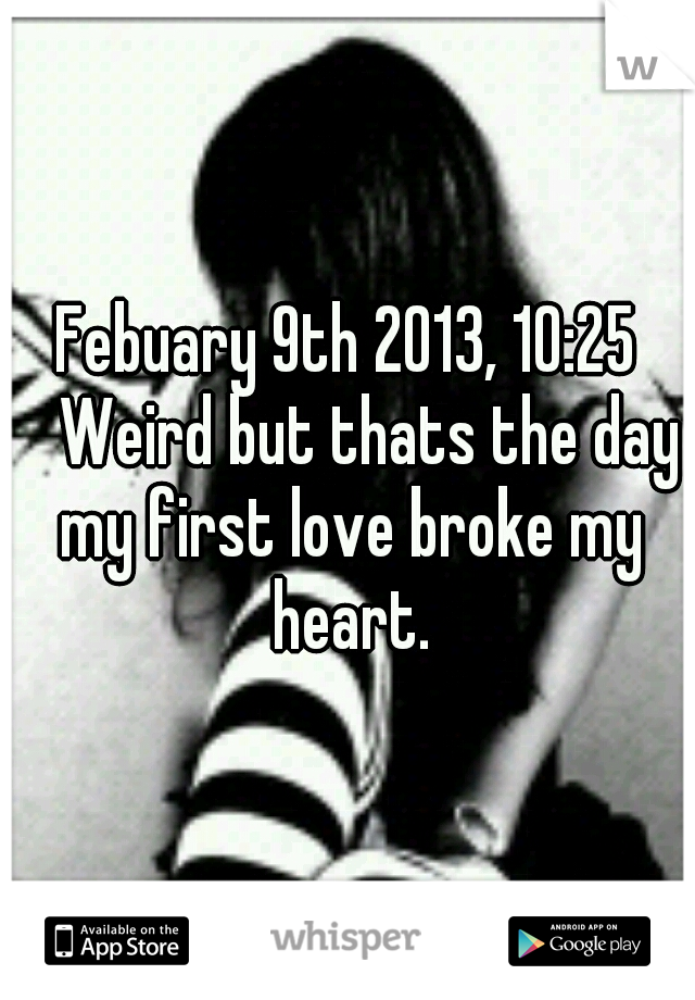 Febuary 9th 2013, 10:25  Weird but thats the day my first love broke my heart.
