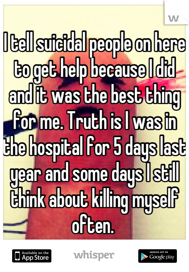 I tell suicidal people on here to get help because I did and it was the best thing for me. Truth is I was in the hospital for 5 days last year and some days I still think about killing myself often.