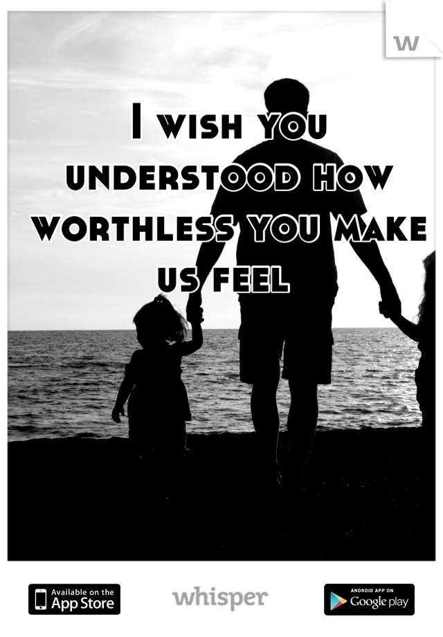 I wish you understood how worthless you make us feel