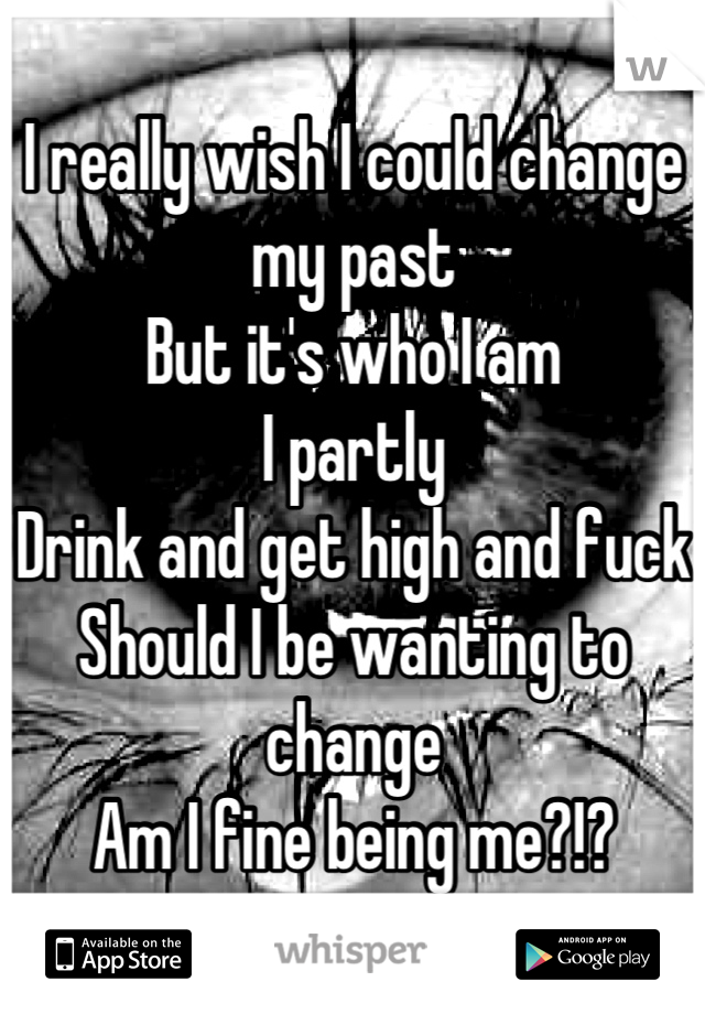 I really wish I could change my past But it's who I am I partly  Drink and get high and fuck Should I be wanting to change Am I fine being me?!?