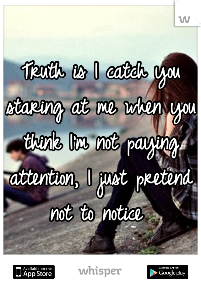 Truth is I catch you staring at me when you think I'm not paying attention, I just pretend not to notice
