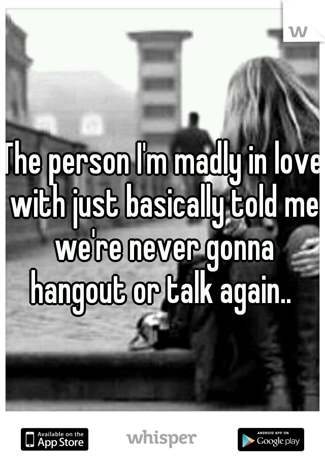 The person I'm madly in love with just basically told me we're never gonna hangout or talk again..