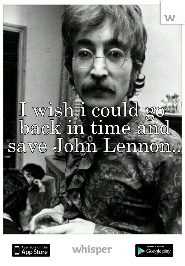 I wish i could go back in time and save John Lennon..