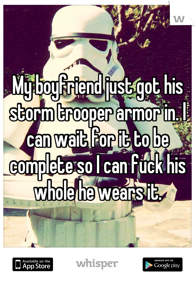 My boyfriend just got his storm trooper armor in. I can wait for it to be complete so I can fuck his whole he wears it.