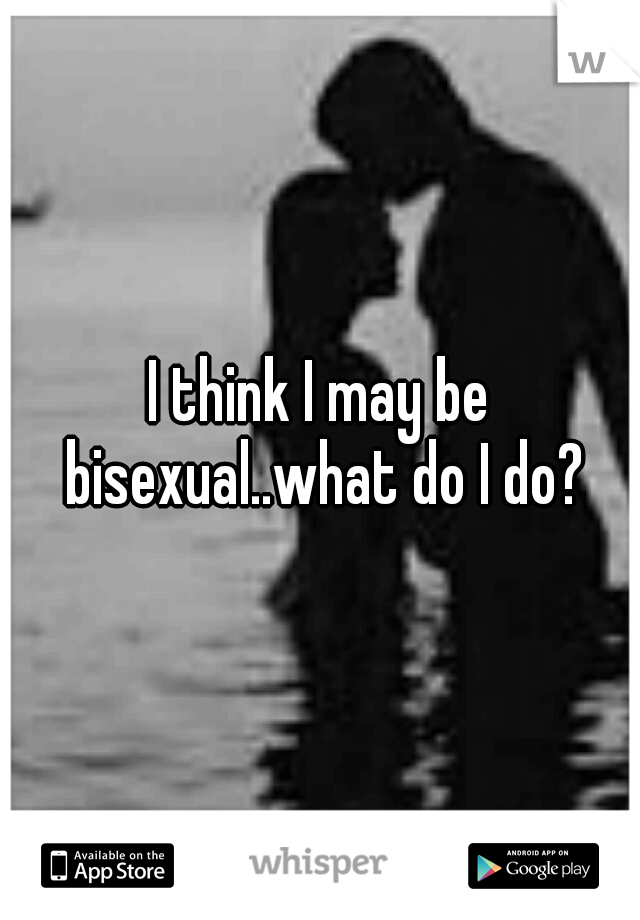 I think I may be bisexual..what do I do?