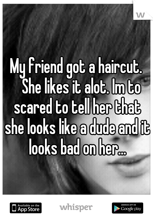 My friend got a haircut.  She likes it alot. Im to scared to tell her that she looks like a dude and it looks bad on her...