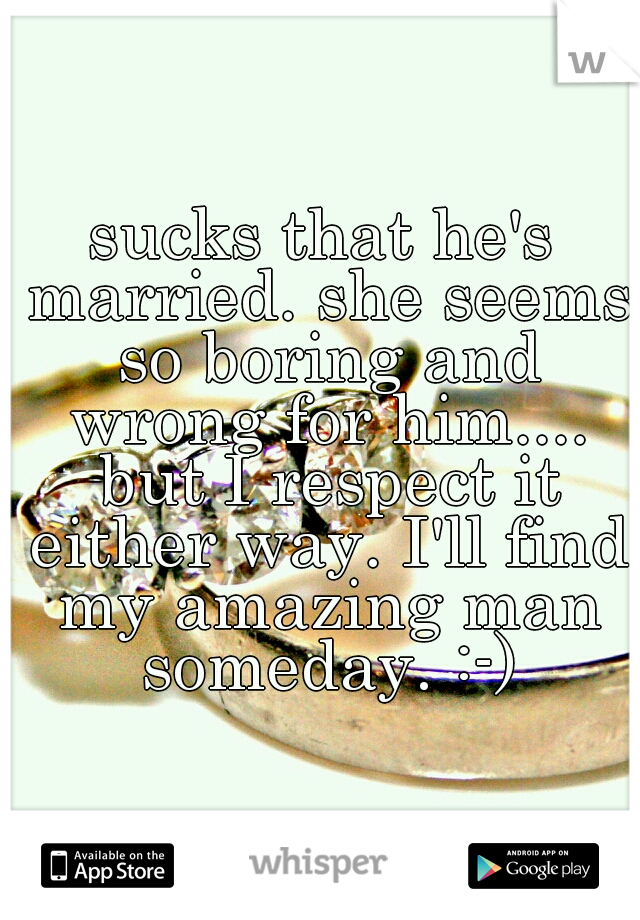 sucks that he's married. she seems so boring and wrong for him.... but I respect it either way. I'll find my amazing man someday. :-)