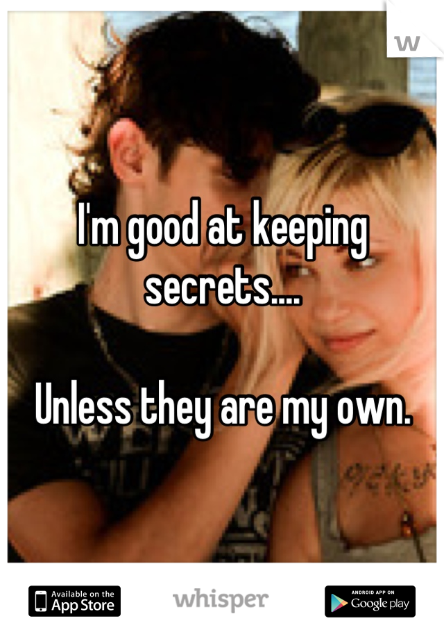 I'm good at keeping secrets....  Unless they are my own.