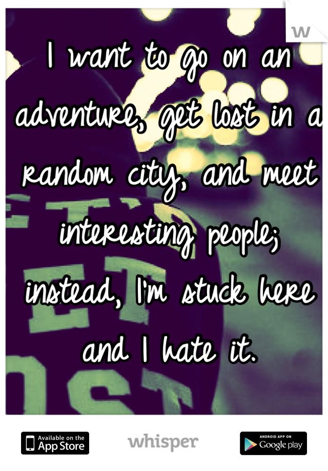 I want to go on an adventure, get lost in a random city, and meet interesting people; instead, I'm stuck here and I hate it.