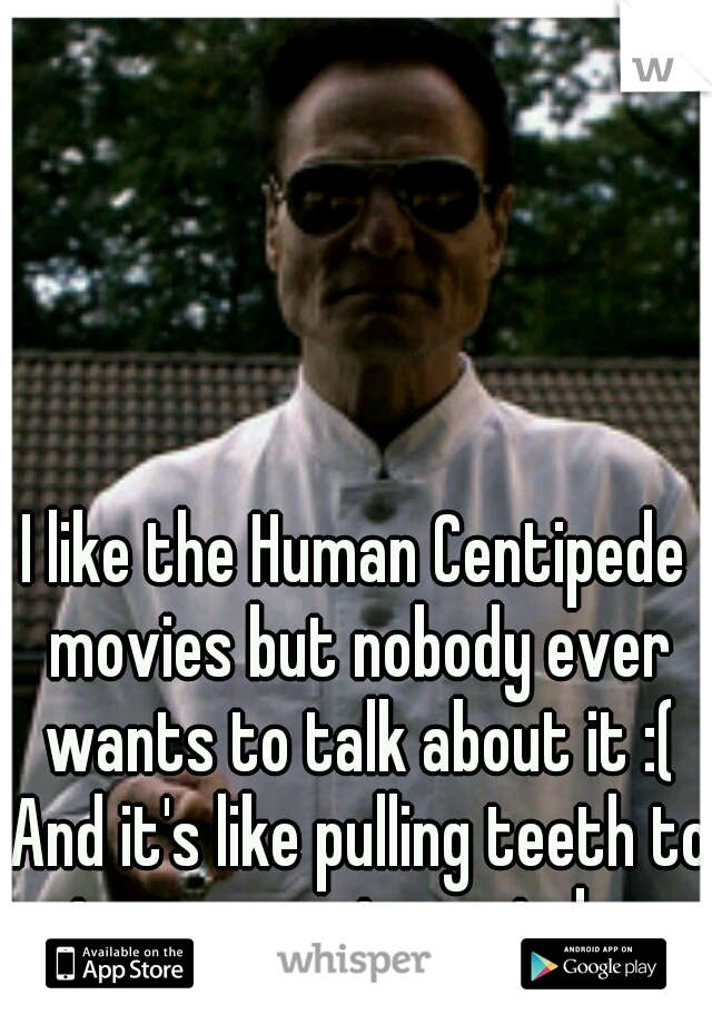 I like the Human Centipede movies but nobody ever wants to talk about it :( And it's like pulling teeth to get someone to watch one.