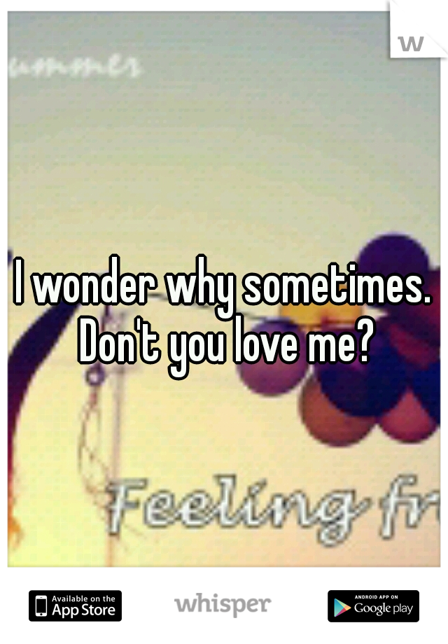 I wonder why sometimes. Don't you love me?