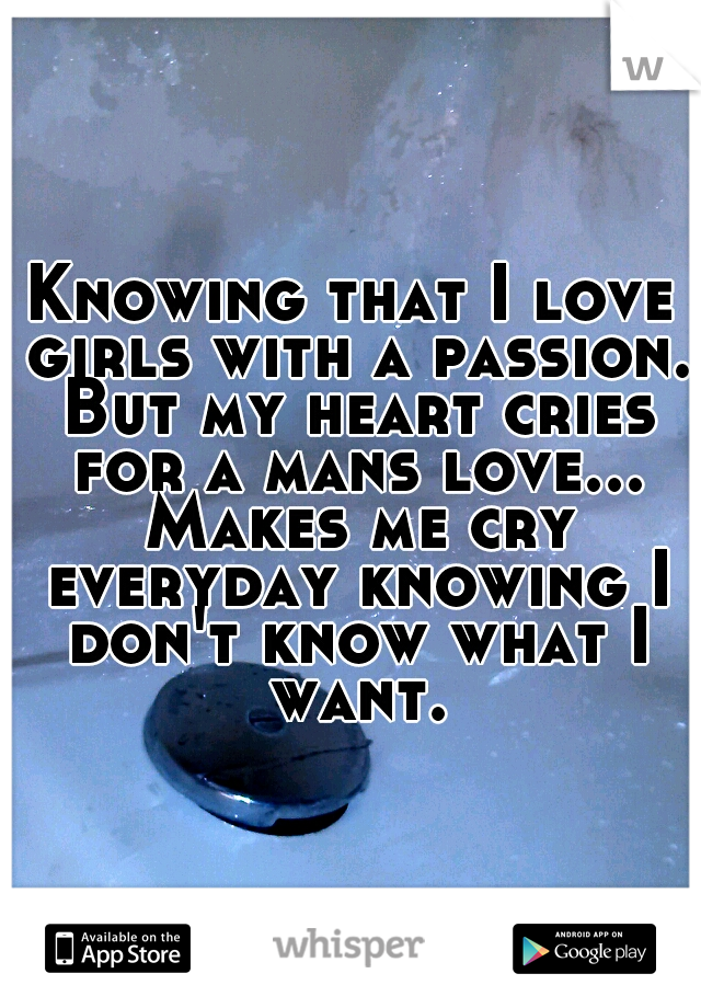 Knowing that I love girls with a passion. But my heart cries for a mans love... Makes me cry everyday knowing I don't know what I want.